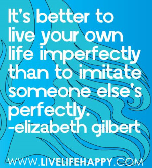 Live your life ~ Elizabeth Gilbert Quote