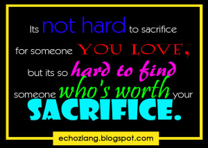 It's not hard to sacrifice for someone you love, but its so hard to ...