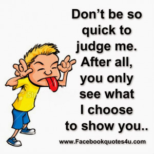 Don't be so quick to judge me. After all, you only see what I choose ...