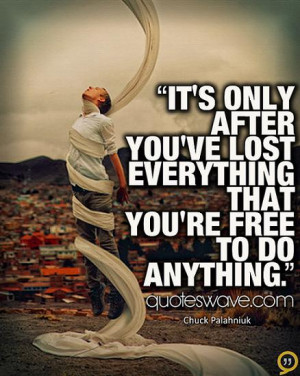 It's only after you've lost everything that you're free to do anything ...