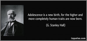 Adolescence is a new birth, for the higher and more completely human ...