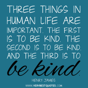 ... . The second is to be kind. And the third is to be kind. ~Henry James