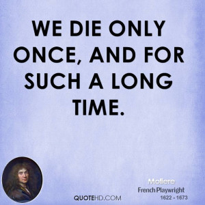 We die only once, and for such a long time.