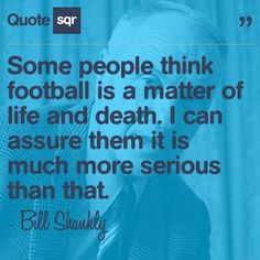 ... more serious than that. - Bill Shankly #quotesqr #quotes #sportsquotes
