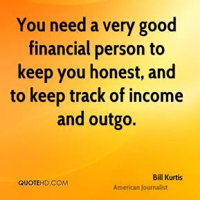 Bill Kurtis - You need a very good financial person to keep you honest ...