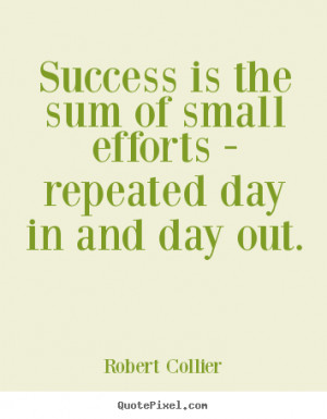 ... Success is the sum of small efforts - repeated day in and day out