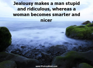Jealousy makes a man stupid and ridiculous, whereas a woman becomes ...