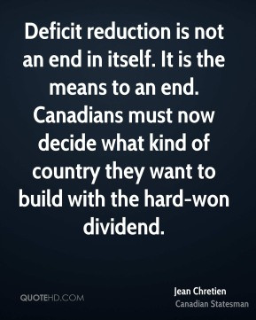Jean Chretien - Deficit reduction is not an end in itself. It is the ...