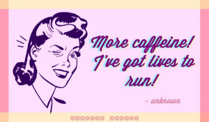 More caffeine I've got lives to run - Curated Quotes