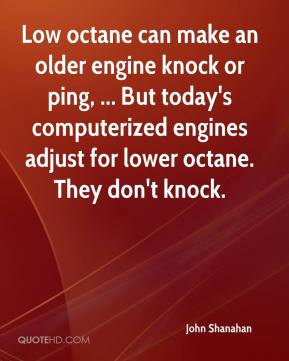 Low octane can make an older engine knock or ping, ... But today's ...