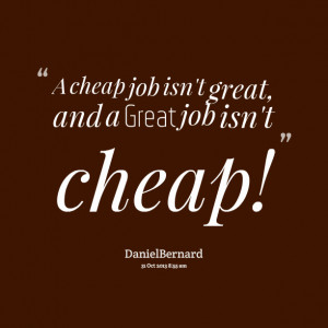 Quotes Picture: a cheap job isn't great, and a great job isn't cheap!