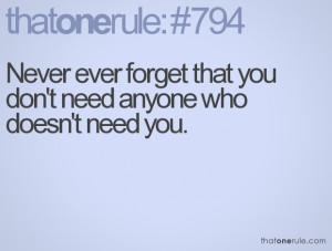 Never ever forget that you don't need anyone who doesn't need you.