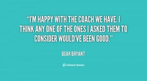 quote-Bear-Bryant-im-happy-with-the-coach-we-have-119625_1.png