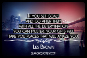 If you set goals and go after them with all the determination you can ...
