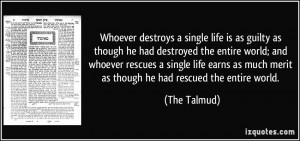 Whoever destroys a single life is as guilty as though he had destroyed ...