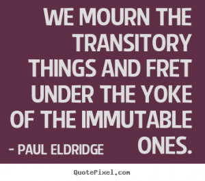 We mourn the transitory things and fret under the yoke of the ...