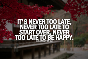 ... too late - never too late to start over, never too late to be happy