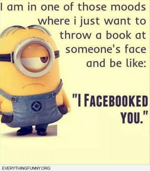 ... feel like thowing a book in someone's face and saying i facebooked you
