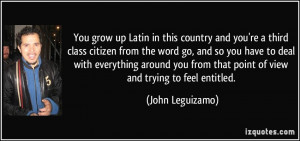 ... from that point of view and trying to feel entitled. - John Leguizamo