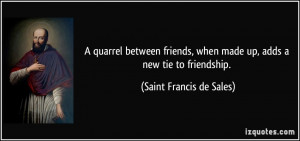 ... friends, when made up, adds a new tie to friendship. - Saint Francis