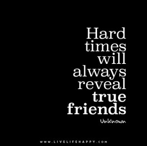 Hard times will always reveal true friends. – Unknown