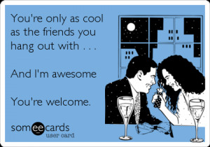 ... friends you hang out with . . . And I'm awesome You're welcome
