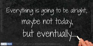 is going to be alright maybe not today but eventually