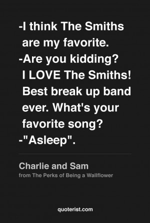 my favorite. -Are you kidding? I LOVE The Smiths! Best break up band ...