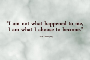 am not what happened to me, i am what i choose to become.