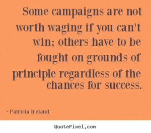 Patricia Ireland pictures sayings - Some campaigns are not worth ...