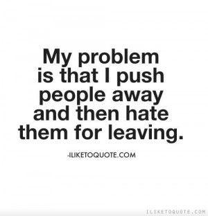 ... is that I push people away and then hate them for leaving. #quotes