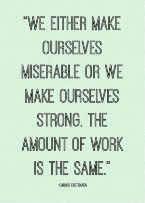 Carlos Castenada Quote The work taken in being miserable and strong is ...