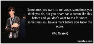 Sometimes you want to run away, sometimes you think you do, but you ...