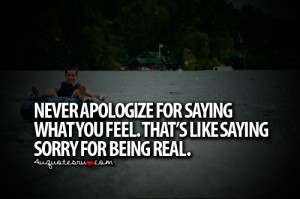 ... What You Feel. That's Like Saying Sorry For Being Real ~ Life Quote
