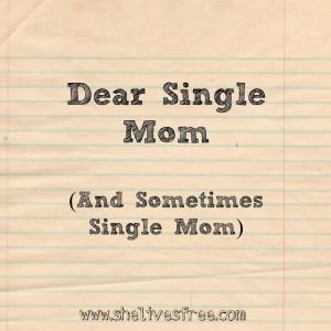 Dear Single Mom (and sometimes Single Mom),