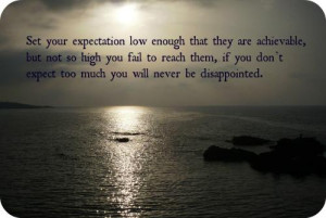 Set your expectation low enough that they are achievable, but not so ...