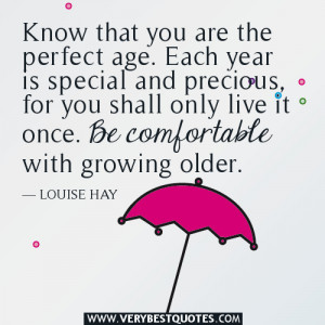 aging quotes, Know that you are the perfect age. Each year is special ...