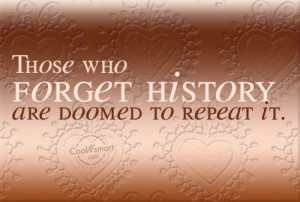 History Quote: Those who forget history are doomed to...