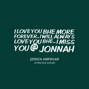 LOVE YOU BHE MORE FOREVER... I WILL ALWAYS LOVE YOU BHE... I MISS YOU ...