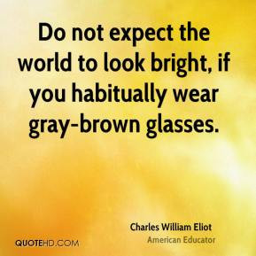Charles William Eliot - Do not expect the world to look bright, if you ...