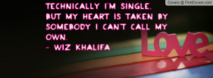 Technically i'm single, but my heart is taken by somebody i can't call ...