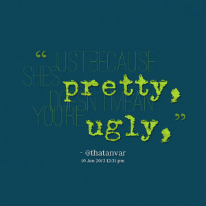 Quotes Picture: just because shes pretty, doesn't mean you're ugly,