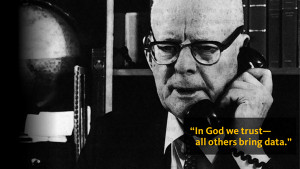 To get us started, some words of wisdom from William Edwards Deming