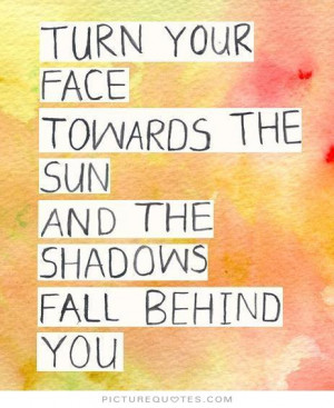Turn your face towards the sun and the shadows fall behind you Picture ...