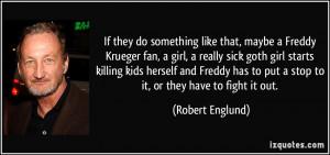 like that, maybe a Freddy Krueger fan, a girl, a really sick goth girl ...