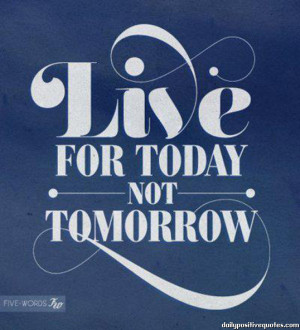 Live for today not tomorrow