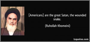 Americans] are the great Satan, the wounded snake. - Ruhollah ...