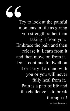 try to look at the painful moments in life as giving you strength ...