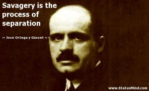 process of separation Jose Ortega y Gasset Quotes StatusMind.com