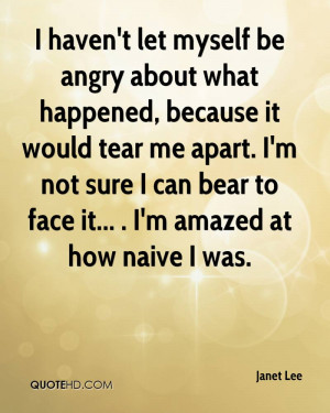 let myself be angry about what happened, because it would tear me ...